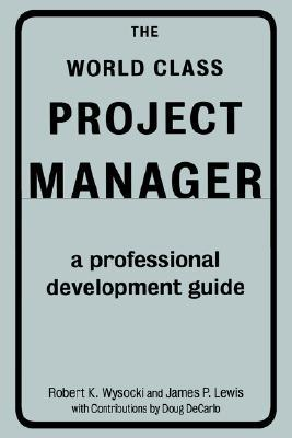 The World Class Project Manager: A Professional Development Guide Robert K. Wysocki