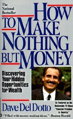 How to Make Nothing But Money: Discovering Your Hidden Opportunities for Wealth Dave Del Dotto