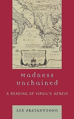 Madness Unchained: A Reading of Virgils Aeneid Lee Fratantuono