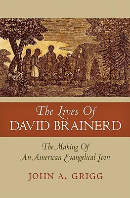 The Lives of David Brainerd: The Making of an American Evangelical Icon  by  John A. Grigg