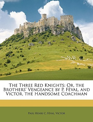 The Three Red Knights: Or, the Brothers Vengeance P. Fval, and Victor, the Handsome Coachman by Paul Henri C. Fval