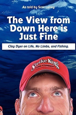 The View from Down Here Is Just Fine: Clay Dyer on Life, No Limbs, and Fishing  by  Scot Laney