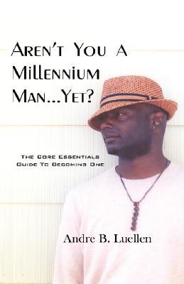 Arent You a Millennium Man.Yet? Andre B. Luellen