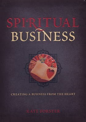 Spiritual Business: Creating a Business from the Heart  by  Kate Forster