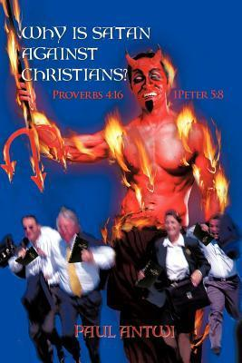 Why Is Satan Against Christians?: Proverbs 4:16 ? 1peter 5:8  by  Paul Antwi
