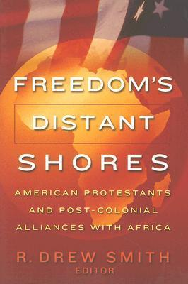 Freedoms Distant Shores: American Protestants and Post-Colonial Alliances with Africa R. Drew Smith