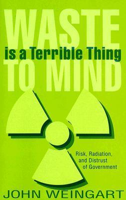 Waste is a Terrible Thing to Mind: Risk, Radiation, and Distrust of Government  by  John Weingart