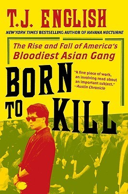 Born to Kill: The Rise and Fall of Americas Bloodiest Asian Gang T.J. English