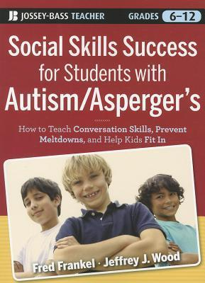 Social Skills Success for Students with Autism / Aspergers: Helping Adolescents on the Spectrum to Fit in Fred Frankel