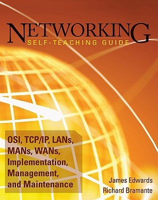 Networking Self-Teaching Guide: OSI, TCP/IP, LANs, MANs, WANs, Implementation, Management, and Maintenance  by  James Edwards