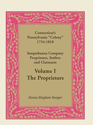 Connecticuts Pennsylvania Colony: Susquehanna Company Proprietors, Settlers and Claimants, Volume 1 the Proprietors  by  Donna Munger