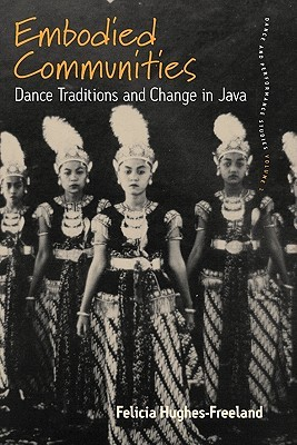 Embodied Communities: Dance Traditions and Change in Java Felicia Hughes-Freeland