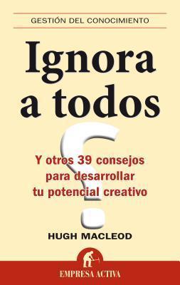 Ignora a todos: Y otros 39 consejos para desarrollar tu potencial creativo  by  Hugh MacLeod