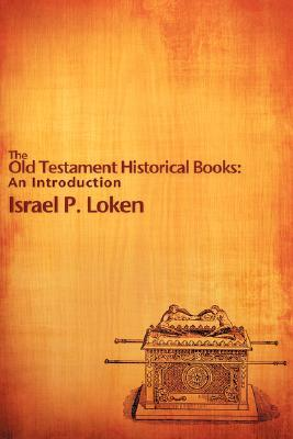The Old Testament Historical Books: An Introduction Israel P. Loken