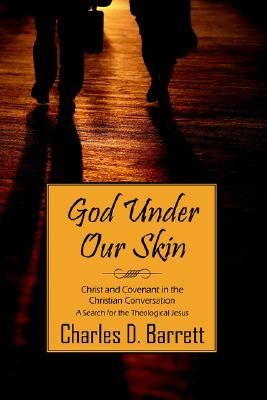 God Under Our Skin: Christ and Covenant in the Christian Conversation  by  Charles , D. Barrett