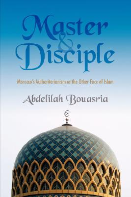 Master and Disciple: Moroccos Authoritarianism or the Other Face of Islam  by  Abdelilah Bouasria