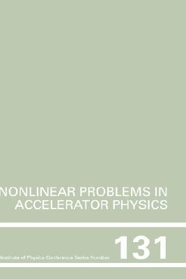 Nonlinear Problems in Accelerator Physics: Proceedings of the International Workshop on Nonlinear Problems in Accelerator Physics Held in Berlin, Germany, 30 March-2 April, 1992  by  M. Berz