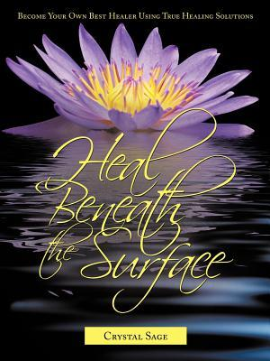 Heal Beneath the Surface: Become Your Own Best Healer Using True Healing Solutions  by  Crystal Sage Nd