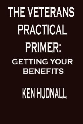 The Veterans Practical Primer: Getting Your Benefits  by  Ken Hudnall
