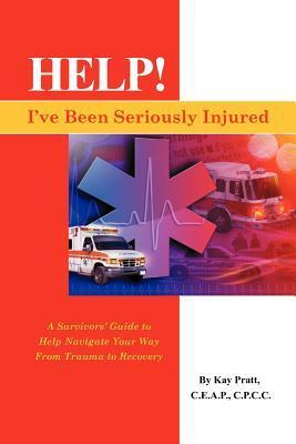 Help! Ive Been Seriously Injured: A Survivors Guide to Help Navigate Your Way from Trauma to Recovery  by  Kay Pratt