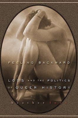 Feeling Backward: Loss and the Politics of Queer History  by  Heather Love