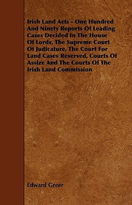 Irish Land Acts: One Hundred & Ninety Reports of Leading Cases Decided in the House of Lords, the Supreme Court of Judicature Edward Greer