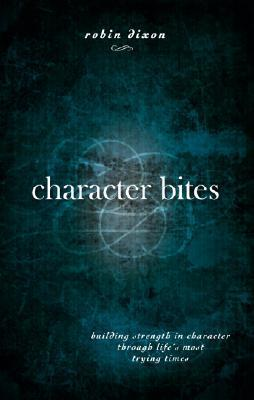 Character Bites: Building Strength in Character Through Lifes Most Trying Times Robin Dixon
