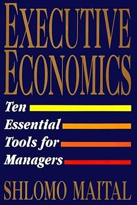 Executive Economics: Ten Tools for Business Decision Makers Shlomo Maital