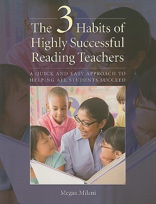 The 3 Habits of Highly Successful Reading Teachers: A Quick and Easy Approach to Helping All Students Succeed Megan Milani