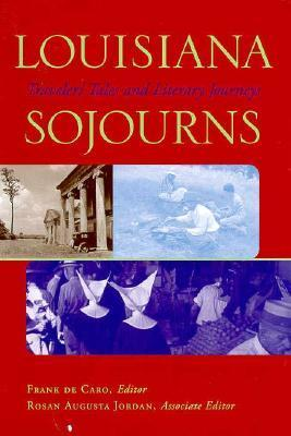 Louisiana Sojourns: Travelers Tales and Literary Journeys Frank de Caro