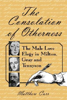 The Consolation of Otherness: The Male Love Elegy in Milton, Gray and Tennyson  by  Matthew Curr
