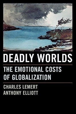 Deadly Worlds: The Emotional Costs of Globalization Charles Lemert