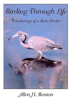 Birding Through Life: Wanderings of a Born Birder  by  Allen H. Benton