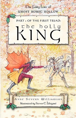 The Holly King: Part 1 of the First Triad: The Fairy Lore of Ghost Horse Hollow Severn Williamso Anne Severn Williamson