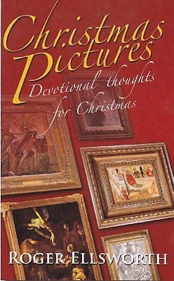 Christmas Pictures: Devotional Thoughts For Christmas  by  Roger Ellsworth