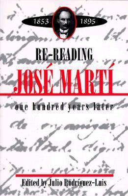 Re-Reading Jose Marti (1853-1895): One Hundred Years Later  by  Julio Rodriguez-Luis