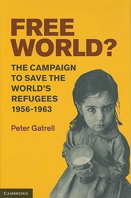 Free World?: The Campaign to Save the Worlds Refugees, 1956-1963 Peter Gatrell