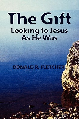 The Gift: Looking to Jesus as He Was  by  Donald R. Fletcher