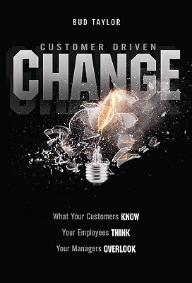 Customer Driven Change: What Customers Know, Employees Think, and Managers Overlook  by  Bud Taylor