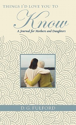 Things Id Love You To Know: A Journal for Mothers and Daughters  by  D.G. Fulford