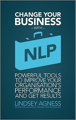 Change Your Business with NLP: Powerful Tools to Improve Your Organisations Performance and Get Results  by  Lindsey Agness