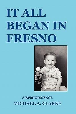 It All Began in Fresno  by  Michael A. Clarke