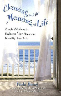 Cleaning and the Meaning of Life: Simple Solutions to Declutter Your Home and Beautify Your Life Paula Jhung