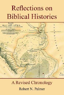 Reflections on Biblical Histories: A Revised Chronology Robert  Palmer