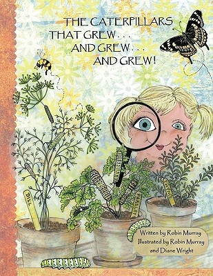 The Caterpillars That Grew . . . and Grew . . . and Grew . . .  by  Murray Robin Murray