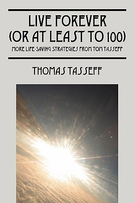 Live Forever (or at Least to 100): More Life-Saving Strategies from Tom Tasseff Thomas Tasseff