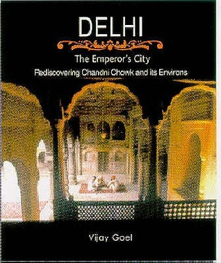 Delhi, The Emperors City: Rediscovering Chandni Chowk And Its Environs  by  Vijay Goel