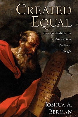 Created Equal: How the Bible Broke with Ancient Political Thought Joshua A. Berman