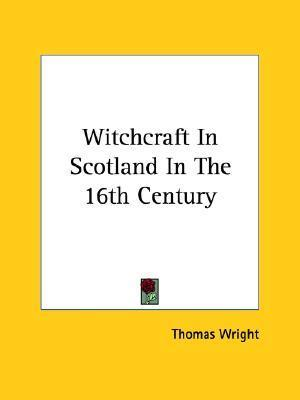 Witchcraft in Scotland in the 16th Century Thomas Wright
