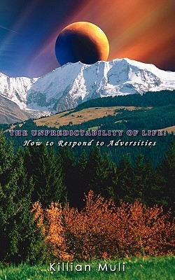 The Unpredictability of Life: How to Respond to Adversities  by  Killian Muli